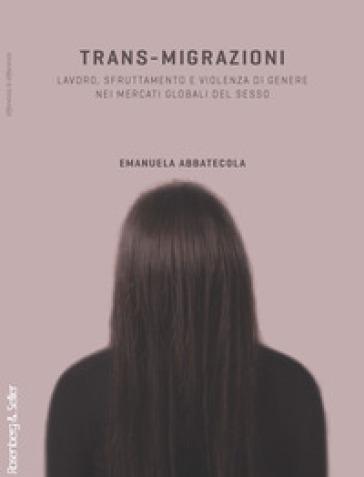 Trans-migrazioni. Lavoro, sfruttamento e violenza di genere nei mercati globali del sesso - Emanuela Abbatecola | Rochesterscifianimecon.com