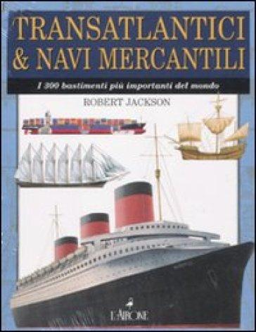 Transatlantici & navi mercantili. I 300 bastimenti più importanti del mondo - Robert Jackson   Rochesterscifianimecon.com