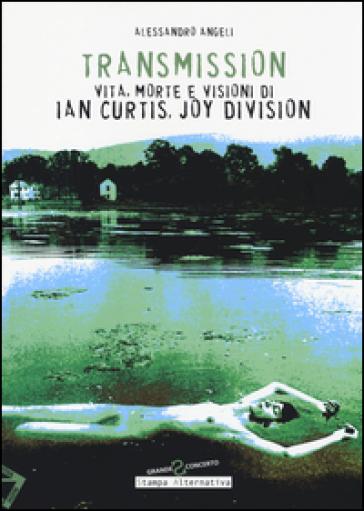 Transmission. Vita, morte e visioni di Ian Curtis, Joy Division - Alessandro Angeli  