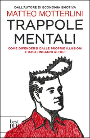 Trappole mentali. Come difendersi dalle proprie illusioni e dagli inganni altrui - Matteo Motterlini |