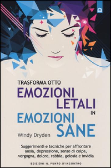 Trasforma otto emozioni letali in emozioni sane. Suggerimenti e tecniche per affrontare ansia, depressione, senso di colpa, vergogna, dolore, rabbia, gelosia... - Windy Dryden |