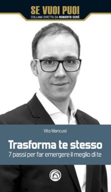 Trasforma te stesso. 7 passi per far emergere il meglio di te - Vito Mancusi |