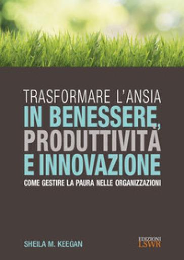 Trasformare l'ansia in benessere, produttività e innovazione. Come gestire la paura nelle organizzazioni - Sheila M. Keegan pdf epub