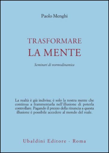 Trasformare la mente. Seminari di normodinamica - Paolo Menghi |