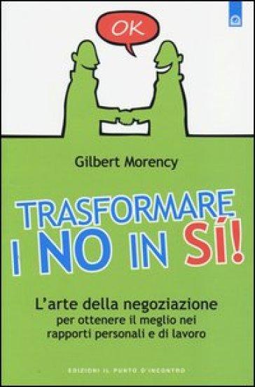 Trasformare i no in sì! L'arte della negoziazione per ottenere il meglio nei rapporti personali e di lavoro - Gilbert Morency   Thecosgala.com