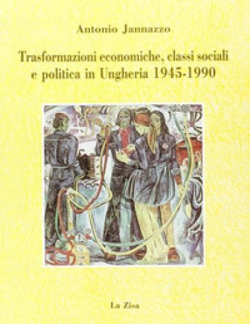 Trasformazioni economiche, classi sociali e politica in Ungheria (1945-1990) - Antonio Jannazzo |