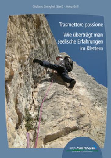Trasmettere passione. Wie ubertragt man seelische Erfahrungen im Klettern. Ediz. italiana e tedesca - Giuliano Stenghel  