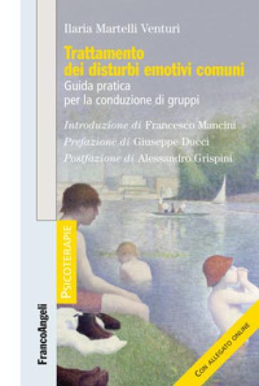 Trattamento dei disturbi emotivi comuni. Guida pratica per la conduzione di gruppi. Con Contenuto digitale per download - Ilaria Martelli Venturi |
