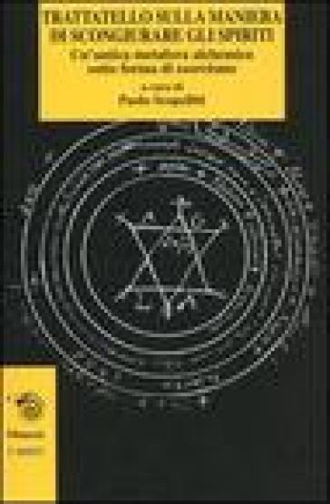 Trattatello sulla maniera di scongiurare gli spiriti. Un'antica metafora alchemica sotto forma di esorcismo - P. Scopelliti |