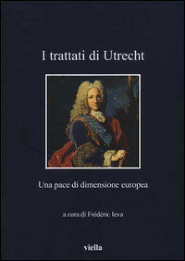 I Trattati di Utrecht. Una pace di dimensione europea - F. Ieva |