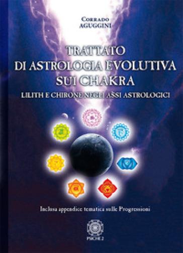 Trattato di astrologia evolutiva sui chakra. Lilith e Chirone negli assi astrologici - Corrado Aguggini |