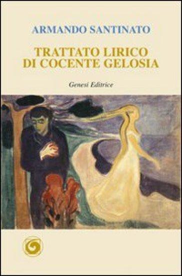 Trattato lirico di cocente gelosia - Armando Santinato |