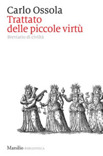 Trattato delle piccole virtù. Breviario di civiltà - Carlo Ossola | Rochesterscifianimecon.com