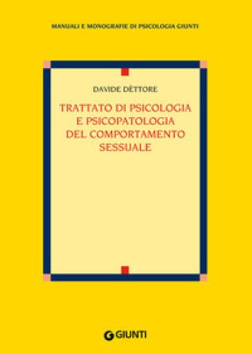 Trattato di psicologia e psicopatologia del comportamento sessuale - Davide Dèttore |