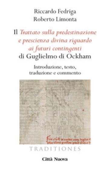 Il «Trattato sulla predestinazione e prescienza divina riguardo ai futuri contingenti» di Guglielmo di Ockham. Introduzione, testo, traduzione e commento - Riccardo Fedriga |
