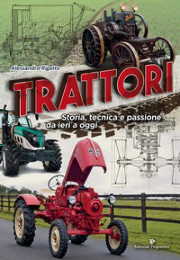 Trattori. Storia, tecnica e passione da ieri a oggi - Alessandro Rigatto pdf epub