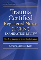 Trauma Certified Registered Nurse (TCRN) Examination Review
