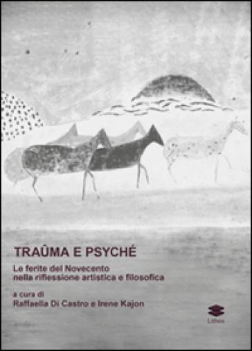 Trauma e Psyché. La ferita del Novecento nella riflessione artistica e filosofica - R. Di Castro   Kritjur.org