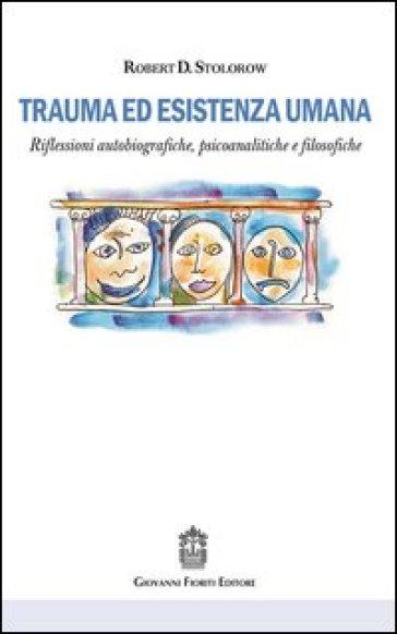 Trauma ed esistenza umana. Riflessioni autobiografiche, psicoanalitiche e filosofiche - Robert D. Stolorow |