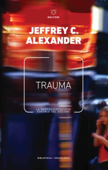 Trauma. La rappresentazione sociale del dolore - Jeffrey C. Alexander | Ericsfund.org