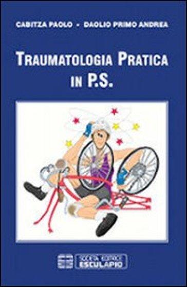Traumatologia pratica in P.S. - Paolo Cabitza | Rochesterscifianimecon.com