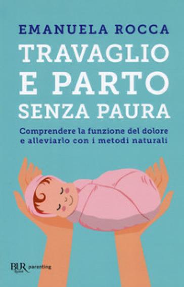 Travaglio e parto senza paura. Comprendere la funzione del dolore e alleviarlo con i metodi naturali - Emanuela Rocca |