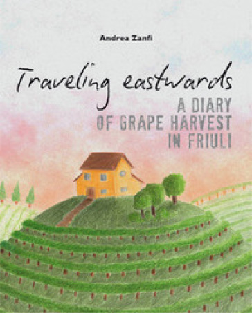 Traveling eastwards. A diary of grape harvests in Friuli - Andrea Zanfi   Rochesterscifianimecon.com