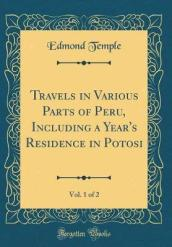 Travels in Various Parts of Peru, Including a Year s Residence in Potosi, Vol. 1 of 2 (Classic Reprint)