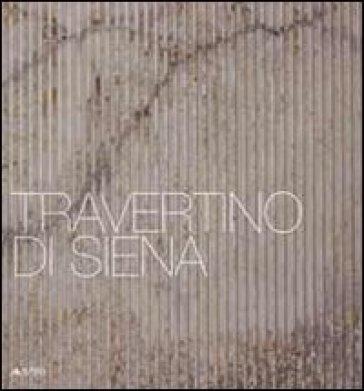 Travertino di Siena. Ediz. italiana e inglese - A. Acocella |