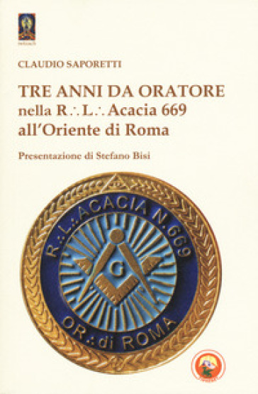 Tre anni da oratore nella R.L. Acacia 669 all'Oriente di Roma - Claudio Saporetti |