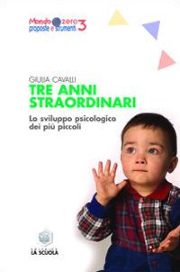 Tre anni straordinari. Lo sviluppo psicologico dei più piccoli - Giulia Cavalli | Rochesterscifianimecon.com