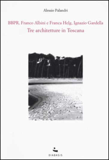 Tre architetture in Toscana. BBPR, Franco Albini e Franca Helg, Ignazio Gardella - Alessio Palandri  