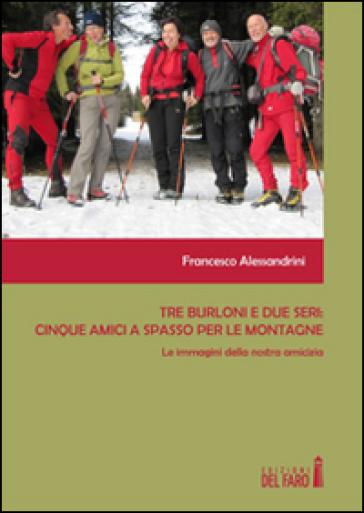 Tre burloni e due seri. Cinque amici a spasso per le montagne. Le immagini della nostra amicizia - Francesco Alessandrini |