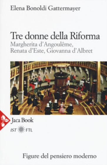 Tre donne della Riforma. Margherita d'Angoulome, Renata d'Este, Giovanna d'Albret - Elena Bonoldi Gattermayer |
