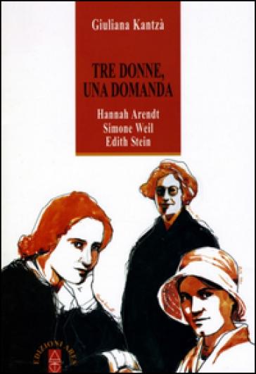 Tre donne, una domanda. Hannah Arendt, Simone Weil, Edith Stein