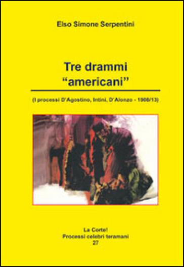 Tre drammi americani. I processi D'Agostino, Intini, D'Alonzo 1908-13 - Elso Simone Serpentini | Kritjur.org