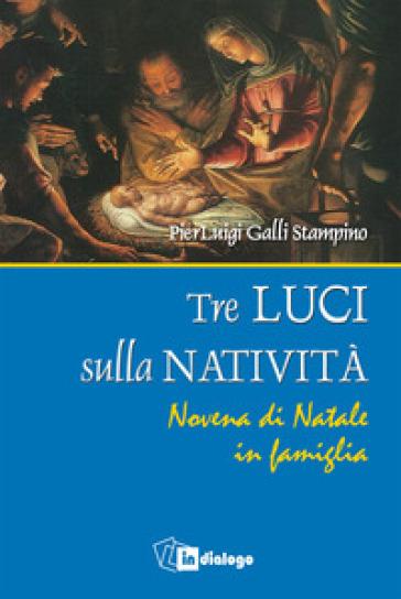 Tre luci sulla natività. Novena di Natale in famiglia - Luigi Galli Stampino |