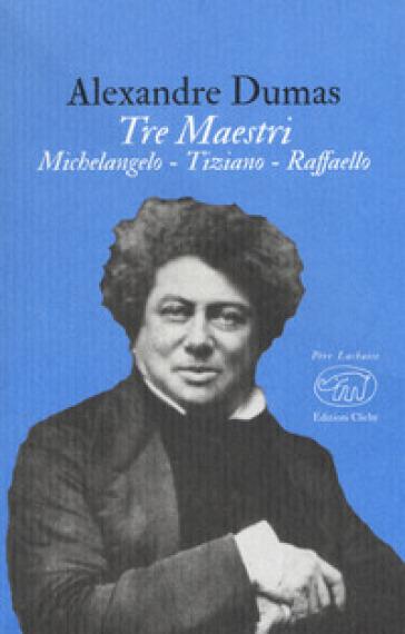 Tre maestri. Michelangelo Tiziano Raffaello - Alexandre Dumas  