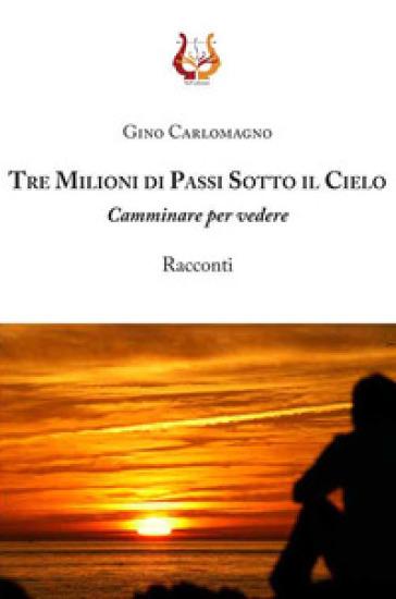 Tre milioni di passi sotto il cielo. Camminare per vedere - Gino Carlomagno |