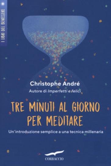 Tre minuti al giorno per meditare. Introduzione a una tecnica millenaria - Christophe André |