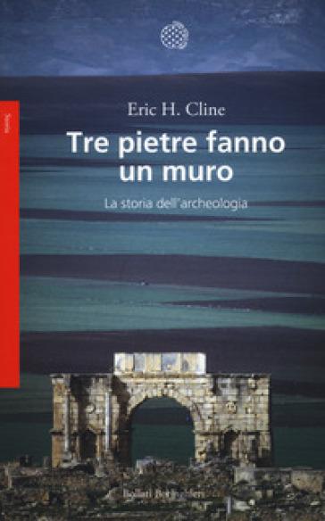 Tre pietre fanno un muro. La storia dell'archeologia - Eric H. Cline | Jonathanterrington.com