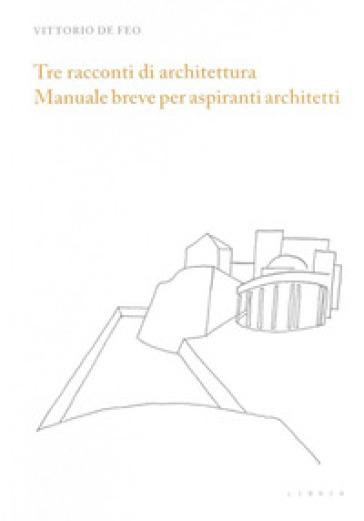 Tre racconti di architettura. Manuale breve per aspiranti architetti - Vittorio De Feo |