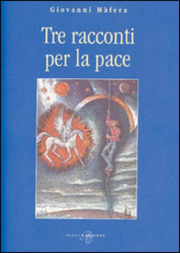 Tre racconti per la pace - Giovanni Mafera  