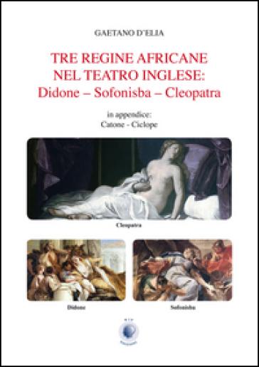 Tre regine africane nel teatro inglese. Didone, Sofonisba, Cleopatra - Gaetano D'Elia   Thecosgala.com