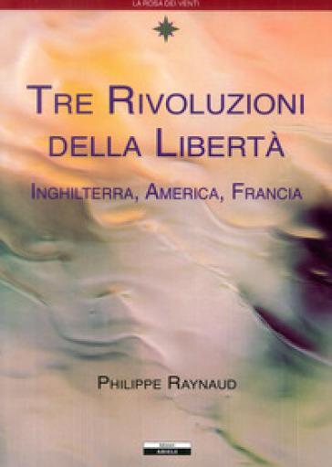 Tre rivoluzioni della libertà. Inghilterra, America, Francia - Philippe Raynaud |