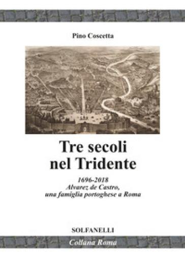 Tre secoli nel Tridente. 1696-2018. Alvarez de Castro, una famiglia portoghese a Roma - Pino Coscetta  