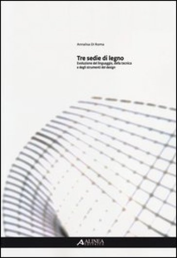 Tre sedie di legno. Evoluzione del linguaggio, della tecnica e degli strumenti del design - Annalisa Di Roma |