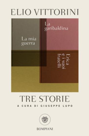 Tre storie. La mia guerra. Erica e i suoi fratelli. La garibaldina - Elio Vittorini |