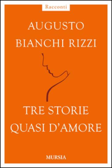 Tre storie quasi d'amore - Augusto Bianchi Rizzi |