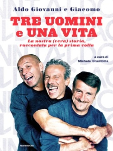 Tre uomini e una vita. La nostra (vera) storia raccontata per la prima volta - Giacomo Poretti | Ericsfund.org
